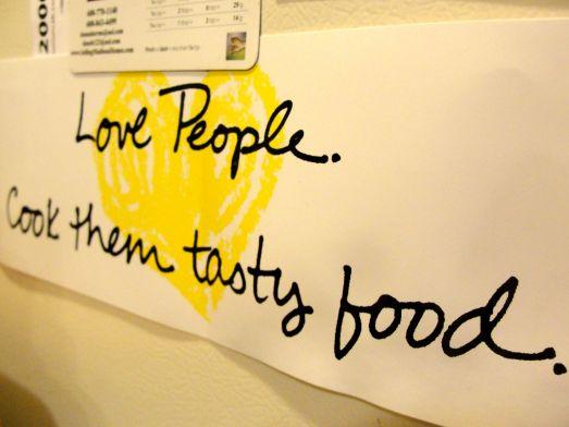 Love people.Cook them tasty food.